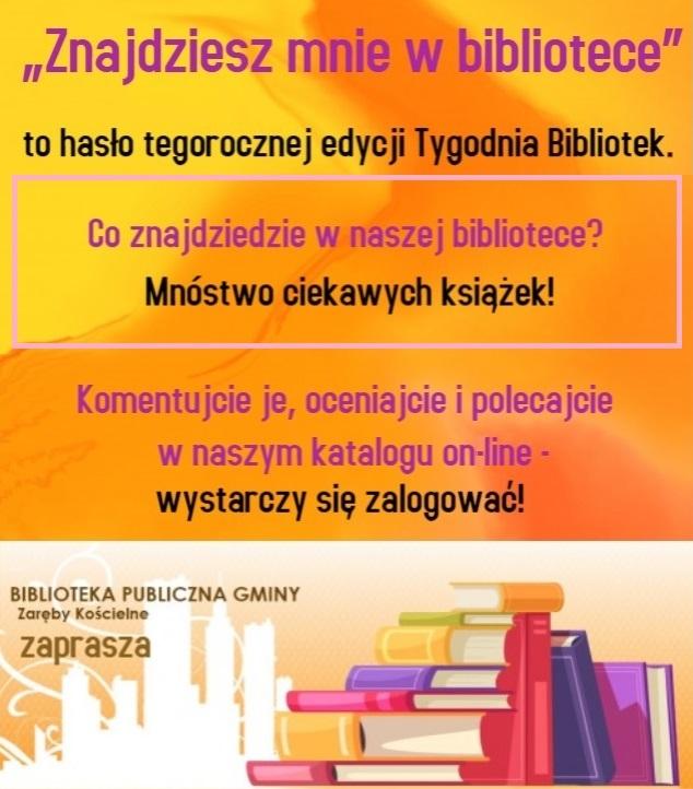 """""""Znajdziesz mnie w bibliotece"""" to hasło tegorocznej edycji Tygodnia Bibliotek. Co znajdziecie w naszej bibliotece? Mnóstwo ciekawych książek! Komentujcie je, oceniajcie i polecajcie w naszym katalogu on-line - wystarczy się zalogować! Biblioteka Publiczna Gminy Zaręby Kościelne zaprasza."""